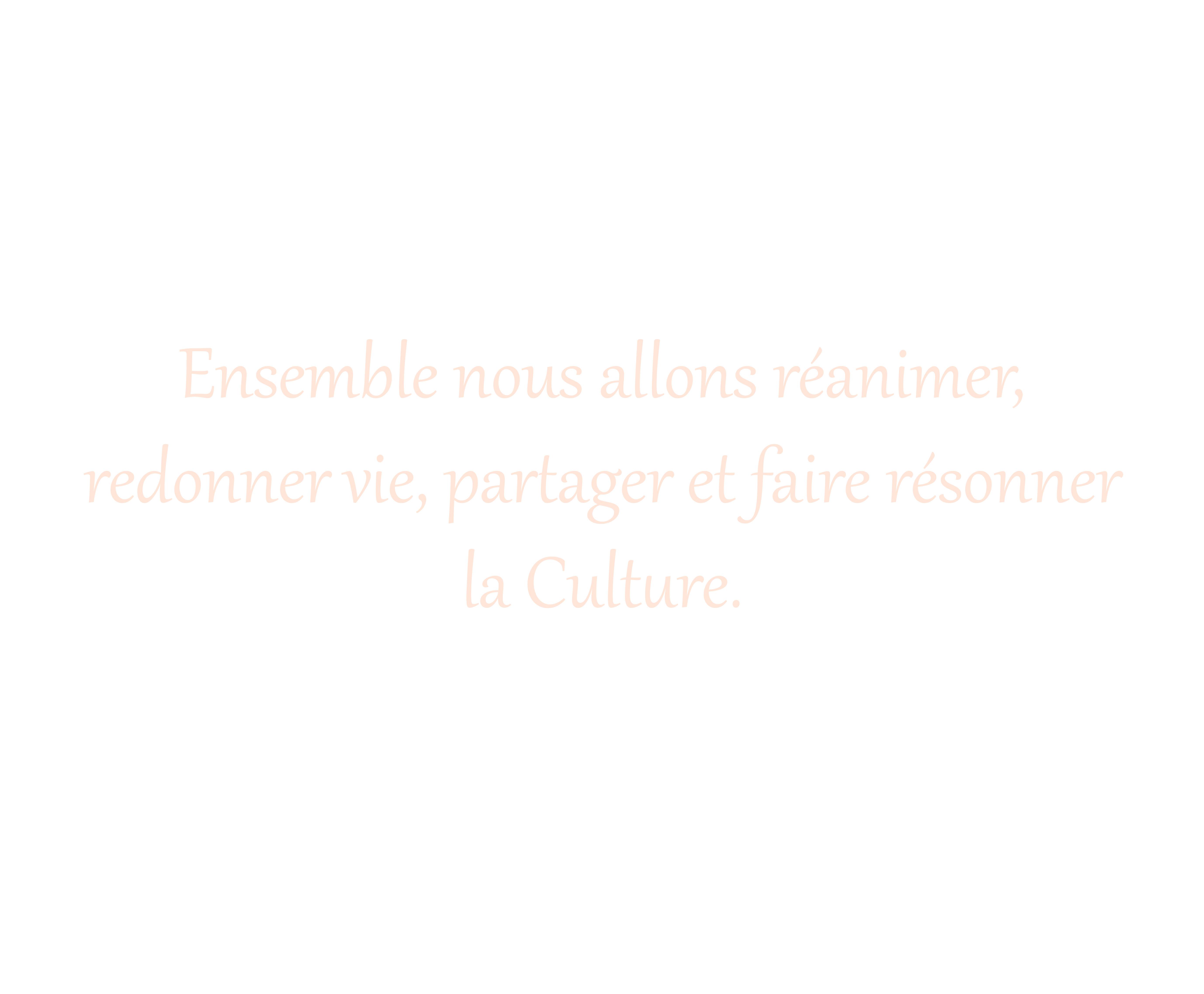 Ensemble nous allons réanimer,  redonner vie, partager et faire résonner  la Culture.